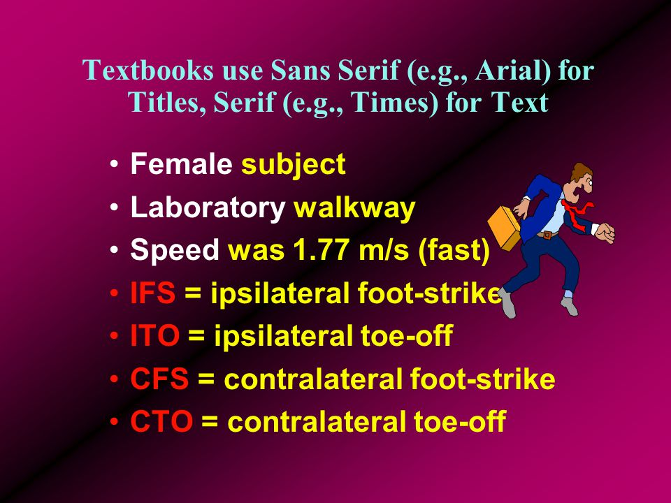Use Colour Coordinated Templates High Contrast (Text/Background) {not like this one} Female subject Laboratory walkway Speed was 1.77 m/s (fast) IFS = ipsilateral foot-strike ITO = ipsilateral toe-off CFS = contralateral foot-strike CTO = contralateral toe-off