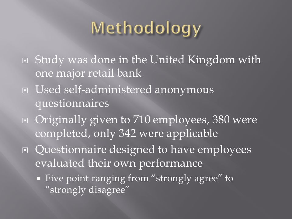  Study was done in the United Kingdom with one major retail bank  Used self-administered anonymous questionnaires  Originally given to 710 employees, 380 were completed, only 342 were applicable  Questionnaire designed to have employees evaluated their own performance  Five point ranging from strongly agree to strongly disagree