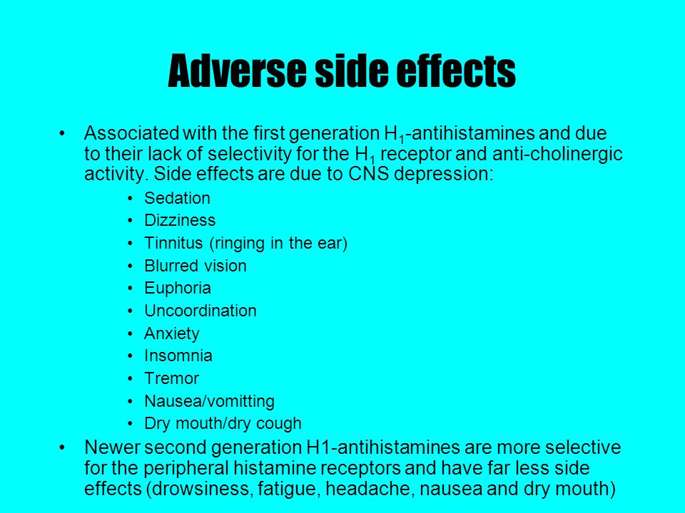 Adverse side effects Associated with the first generation H 1 -antihistamines and due to their lack of selectivity for the H 1 receptor and anti-cholinergic activity.