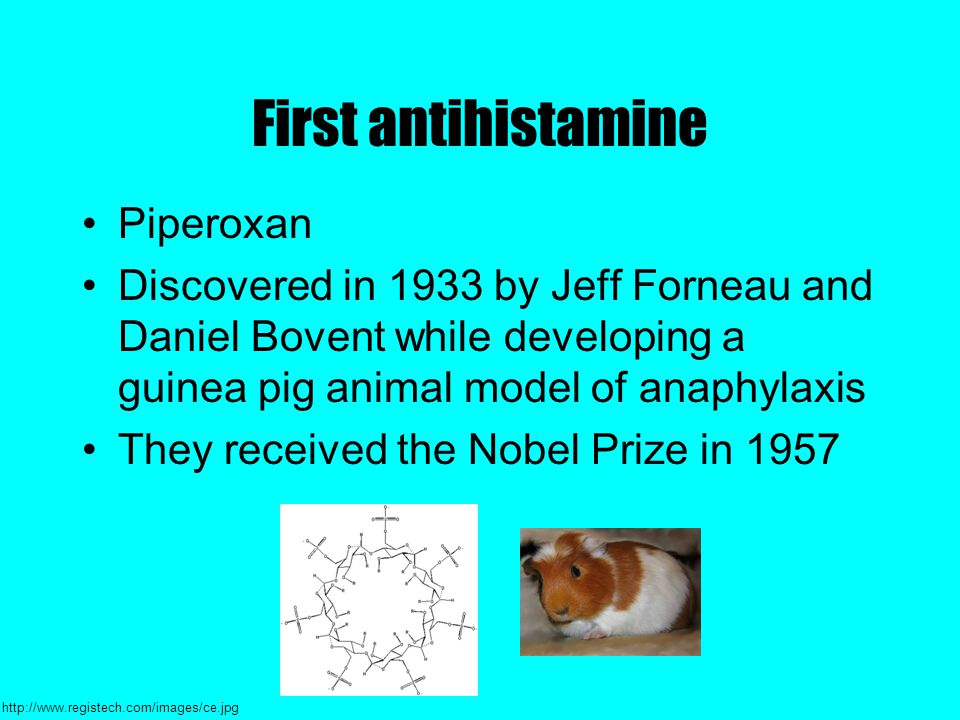 First antihistamine Piperoxan Discovered in 1933 by Jeff Forneau and Daniel Bovent while developing a guinea pig animal model of anaphylaxis They received the Nobel Prize in 1957 http://www.registech.com/images/ce.jpg
