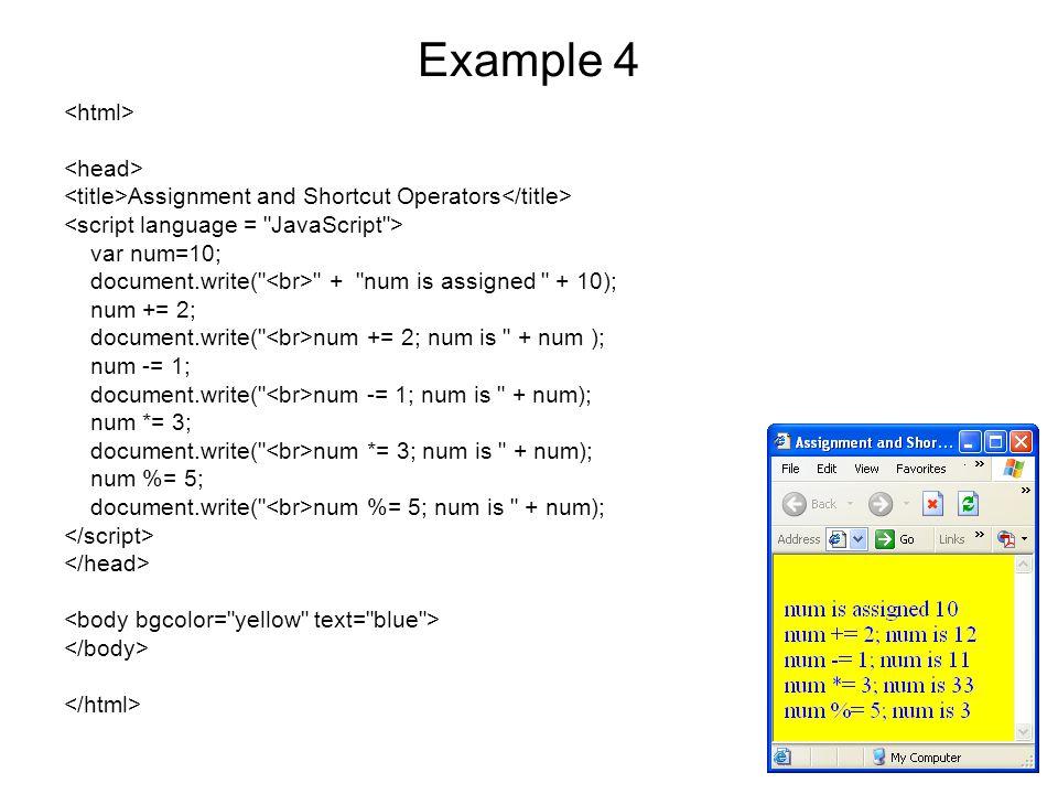 Example 4 Assignment and Shortcut Operators var num=10; document.write( + num is assigned + 10); num += 2; document.write( num += 2; num is + num ); num -= 1; document.write( num -= 1; num is + num); num *= 3; document.write( num *= 3; num is + num); num %= 5; document.write( num %= 5; num is + num);