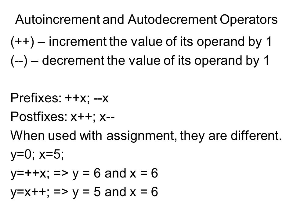 Autoincrement and Autodecrement Operators (++) – increment the value of its operand by 1 (--) – decrement the value of its operand by 1 Prefixes: ++x; --x Postfixes: x++; x-- When used with assignment, they are different.