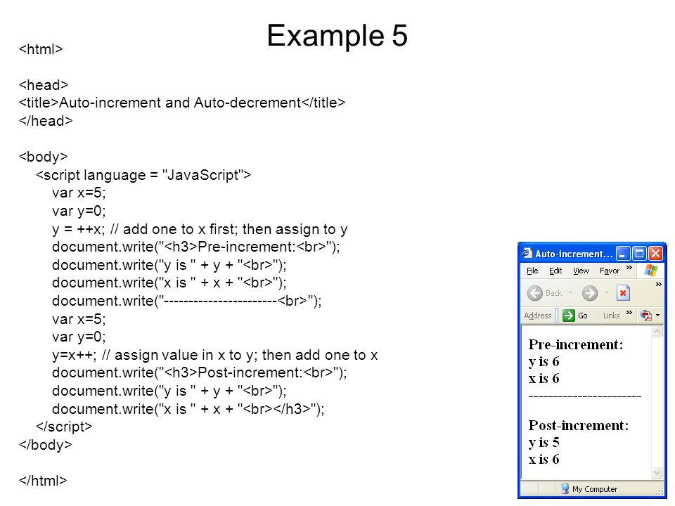 Example 5 Auto-increment and Auto-decrement var x=5; var y=0; y = ++x; // add one to x first; then assign to y document.write( Pre-increment: ); document.write( y is + y + ); document.write( x is + x + ); document.write( ----------------------- ); var x=5; var y=0; y=x++; // assign value in x to y; then add one to x document.write( Post-increment: ); document.write( y is + y + ); document.write( x is + x + );
