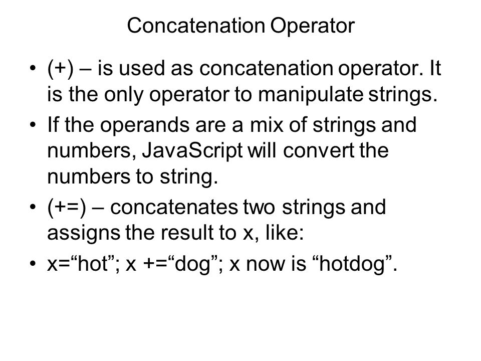 Concatenation Operator (+) – is used as concatenation operator. It is the only operator to manipulate strings. If the operands are a mix of strings an