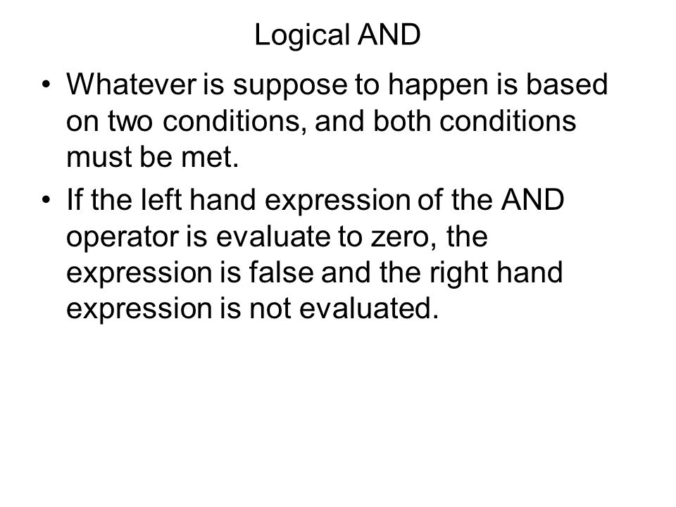 Logical AND Whatever is suppose to happen is based on two conditions, and both conditions must be met. If the left hand expression of the AND operator