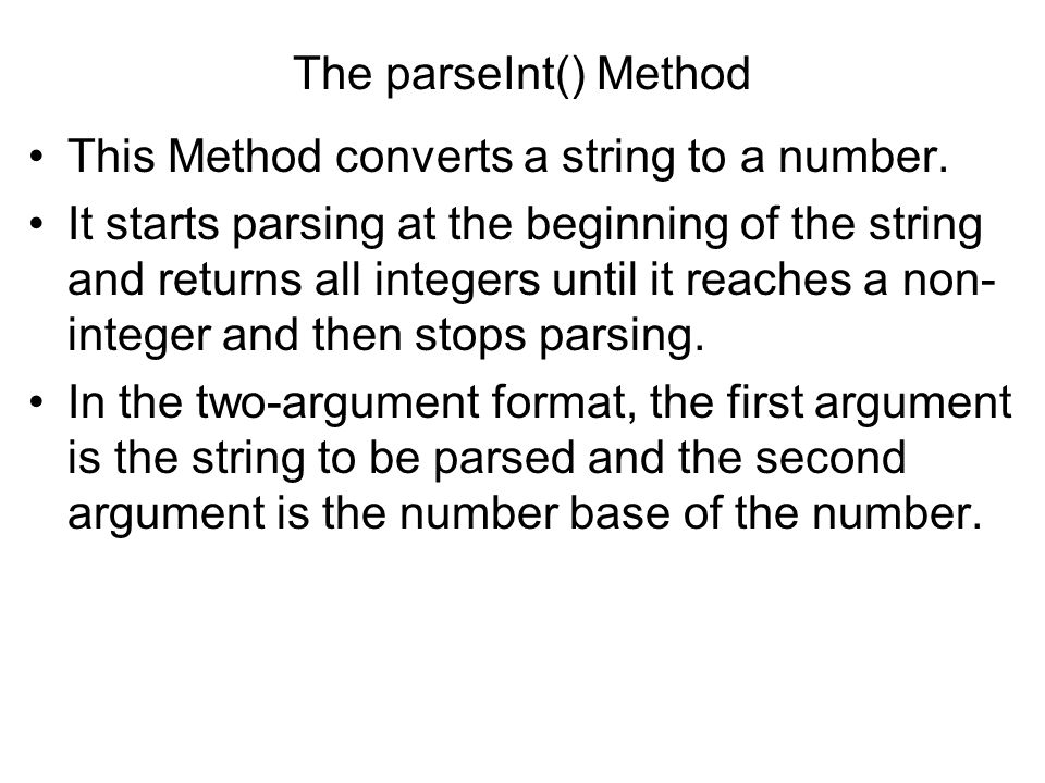 The parseInt() Method This Method converts a string to a number. It starts parsing at the beginning of the string and returns all integers until it re