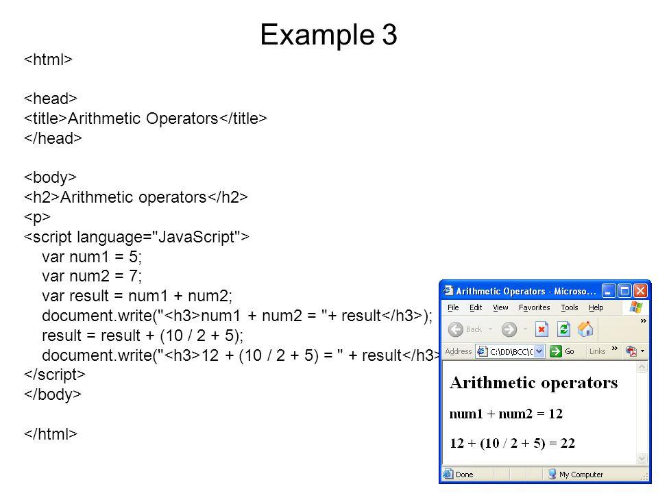 Example 3 Arithmetic Operators Arithmetic operators var num1 = 5; var num2 = 7; var result = num1 + num2; document.write( num1 + num2 = + result ); result = result + (10 / 2 + 5); document.write( 12 + (10 / 2 + 5) = + result );