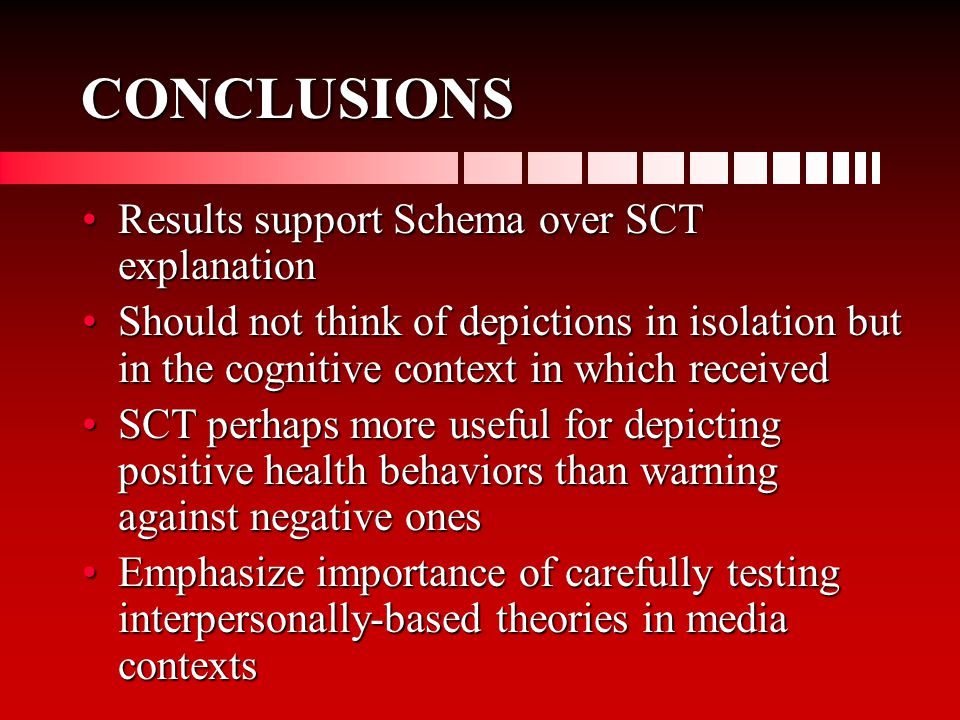 CONCLUSIONS Results support Schema over SCT explanationResults support Schema over SCT explanation Should not think of depictions in isolation but in the cognitive context in which receivedShould not think of depictions in isolation but in the cognitive context in which received SCT perhaps more useful for depicting positive health behaviors than warning against negative onesSCT perhaps more useful for depicting positive health behaviors than warning against negative ones Emphasize importance of carefully testing interpersonally-based theories in media contextsEmphasize importance of carefully testing interpersonally-based theories in media contexts