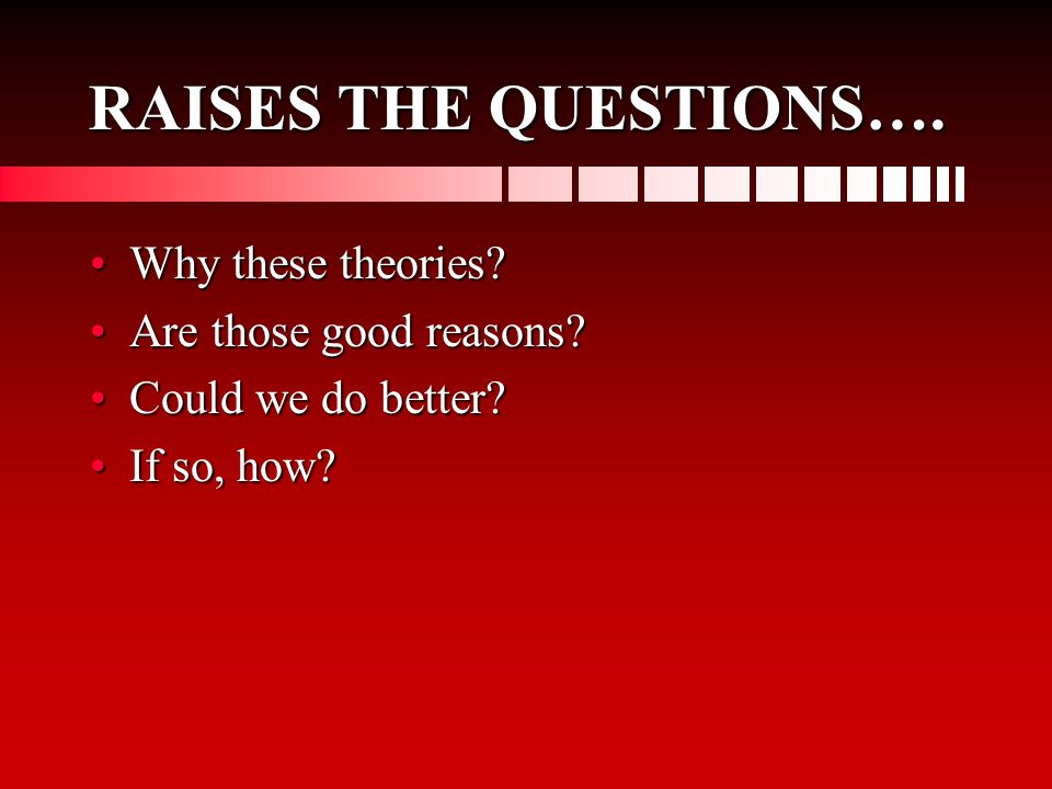 RAISES THE QUESTIONS…. Why these theories?Why these theories.