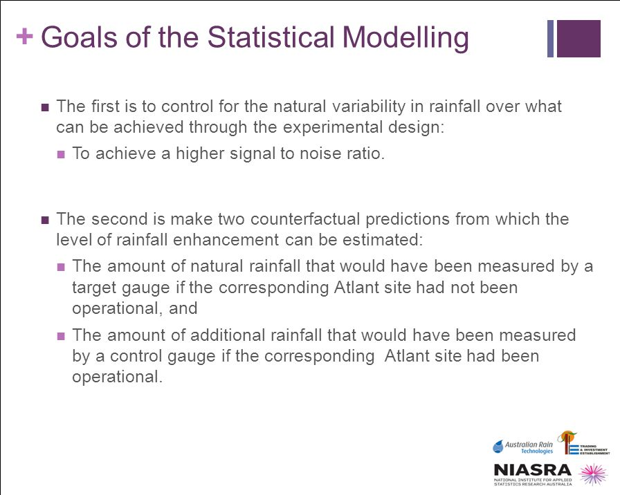 + Goals of the Statistical Modelling The first is to control for the natural variability in rainfall over what can be achieved through the experimenta