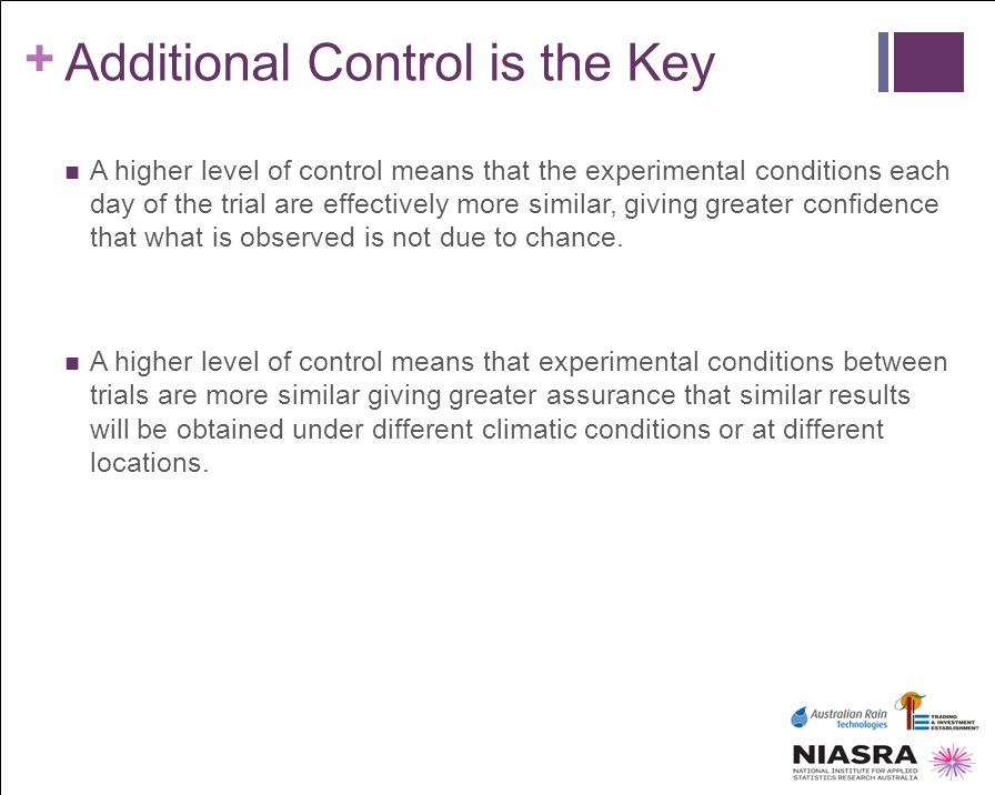 + Additional Control is the Key A higher level of control means that the experimental conditions each day of the trial are effectively more similar, g