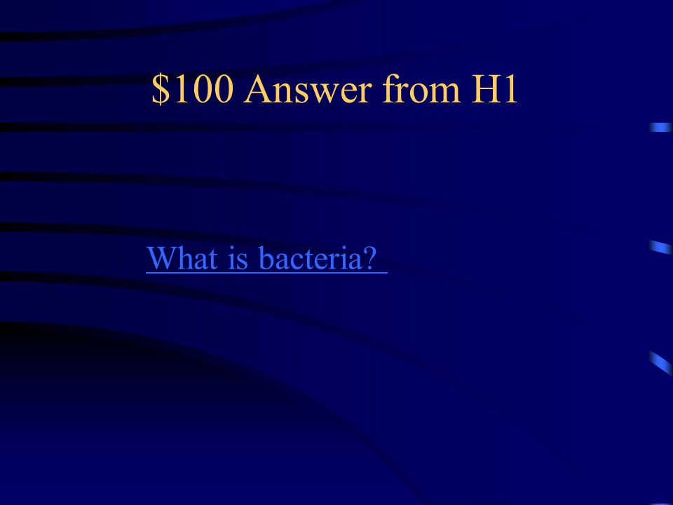 $100 Answer from H1 What is bacteria?