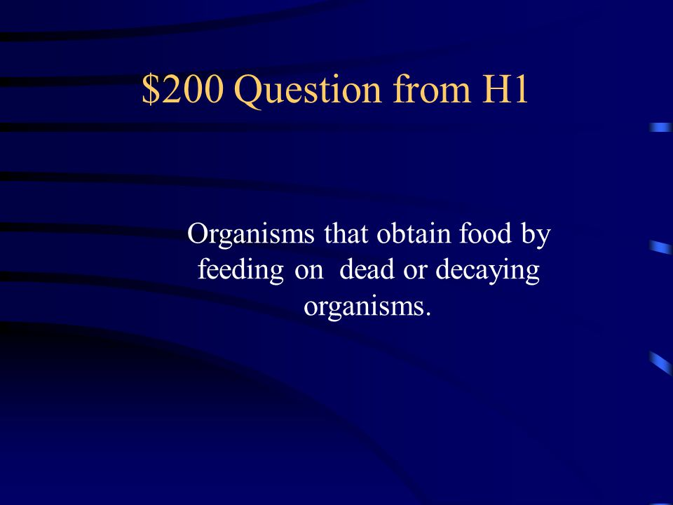 $200 Question from H1 Organisms that obtain food by feeding on dead or decaying organisms.