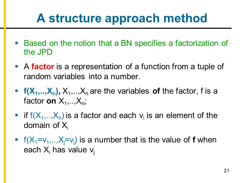 21 A structure approach method  Based on the notion that a BN specifies a factorization of the JPD  A factor is a representation of a function from a tuple of random variables into a number.