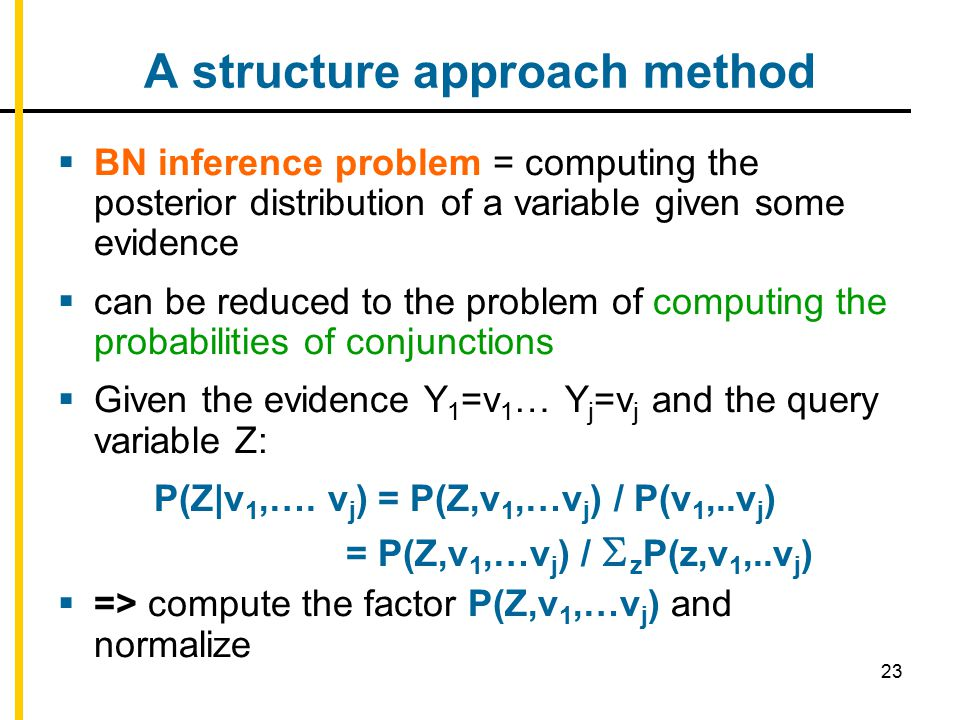 23 A structure approach method  BN inference problem = computing the posterior distribution of a variable given some evidence  can be reduced to the problem of computing the probabilities of conjunctions  Given the evidence Y 1 =v 1 … Y j =v j and the query variable Z: P(Z|v 1,….