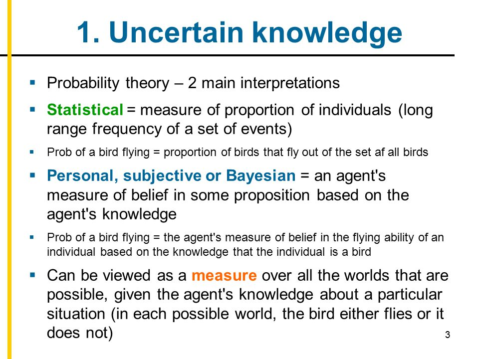 3 1. Uncertain knowledge  Probability theory – 2 main interpretations  Statistical = measure of proportion of individuals (long range frequency of a