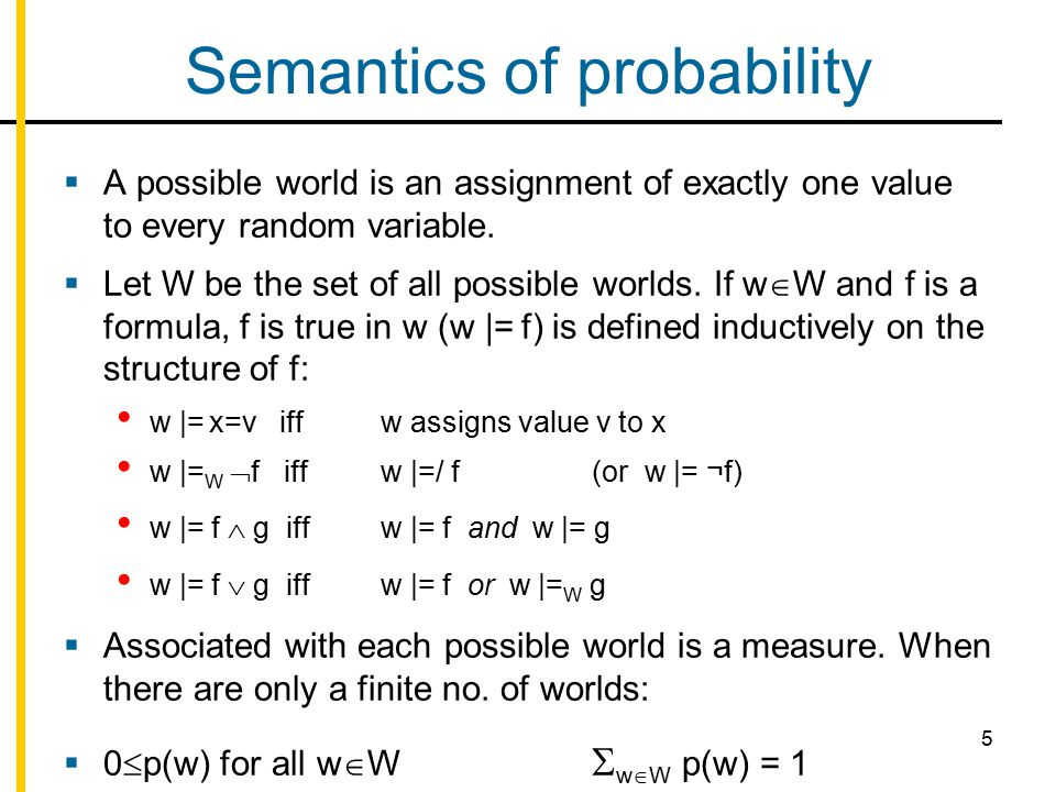 5 Semantics of probability  A possible world is an assignment of exactly one value to every random variable.