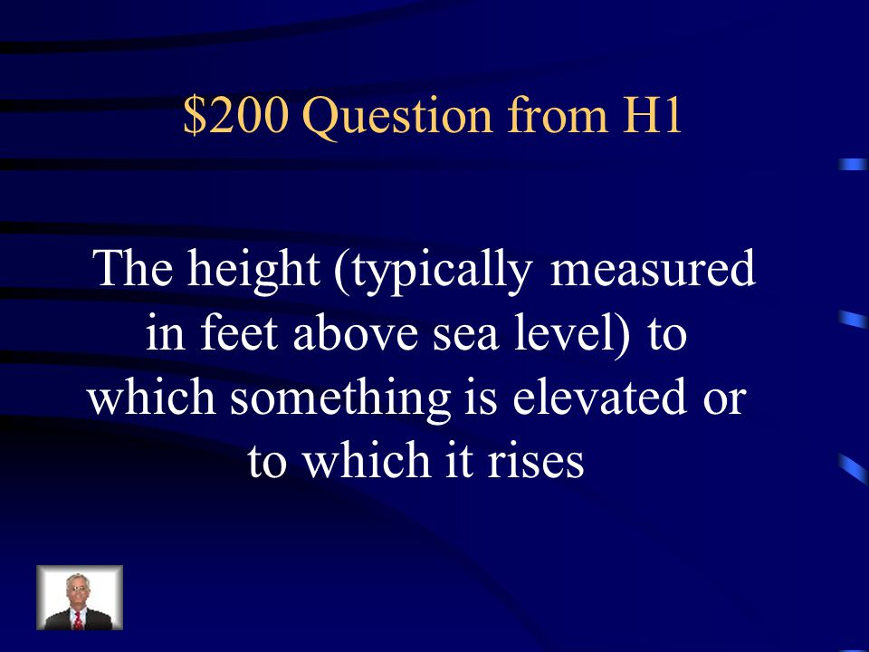 $200 Question from H1 The height (typically measured in feet above sea level) to which something is elevated or to which it rises