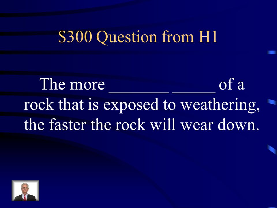 $300 Question from H5 Rocks with very little surface area weather faster than rocks With a lot of surface area