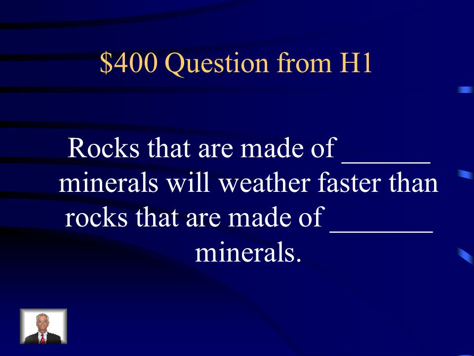 $400 Question from H1 Rocks that are made of ______ minerals will weather faster than rocks that are made of _______ minerals.