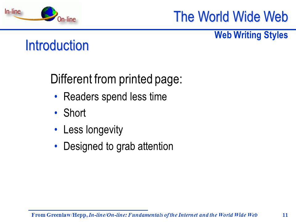 The World Wide Web From Greenlaw/Hepp, In-line/On-line: Fundamentals of the Internet and the World Wide Web 11 Different from printed page: Readers spend less time Short Less longevity Designed to grab attention Web Writing Styles Introduction