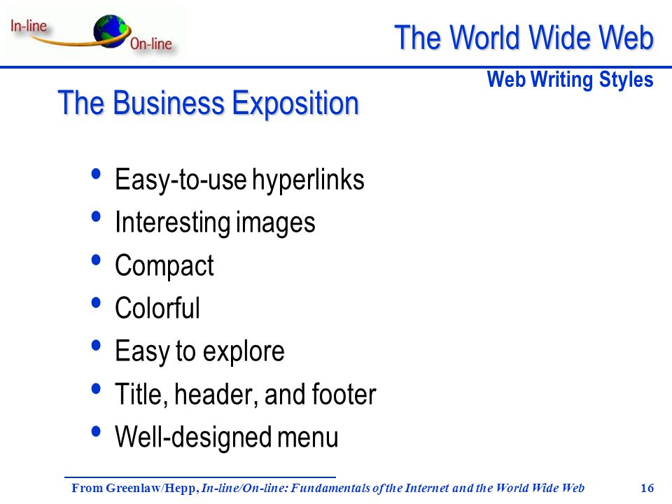 The World Wide Web From Greenlaw/Hepp, In-line/On-line: Fundamentals of the Internet and the World Wide Web 16 Easy-to-use hyperlinks Interesting images Compact Colorful Easy to explore Title, header, and footer Well-designed menu Web Writing Styles The Business Exposition