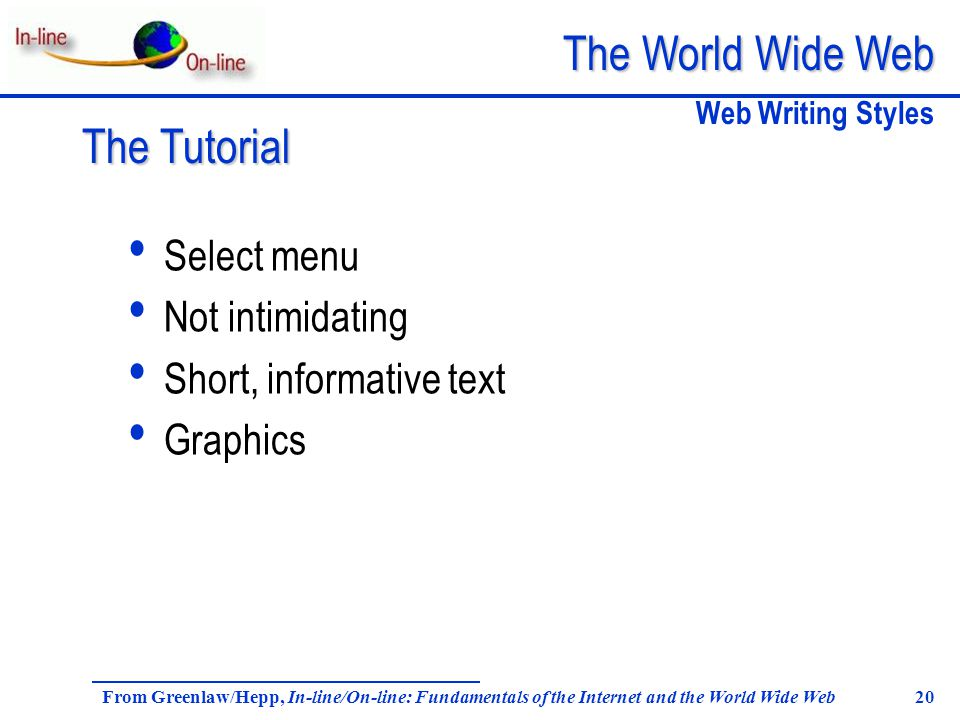 The World Wide Web From Greenlaw/Hepp, In-line/On-line: Fundamentals of the Internet and the World Wide Web 20 Select menu Not intimidating Short, informative text Graphics Web Writing Styles The Tutorial