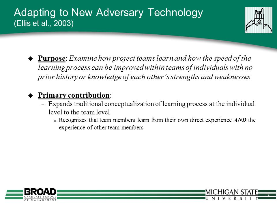 12 Adapting to New Adversary Technology (Ellis et al., 2003)  Purpose: Examine how project teams learn and how the speed of the learning process can