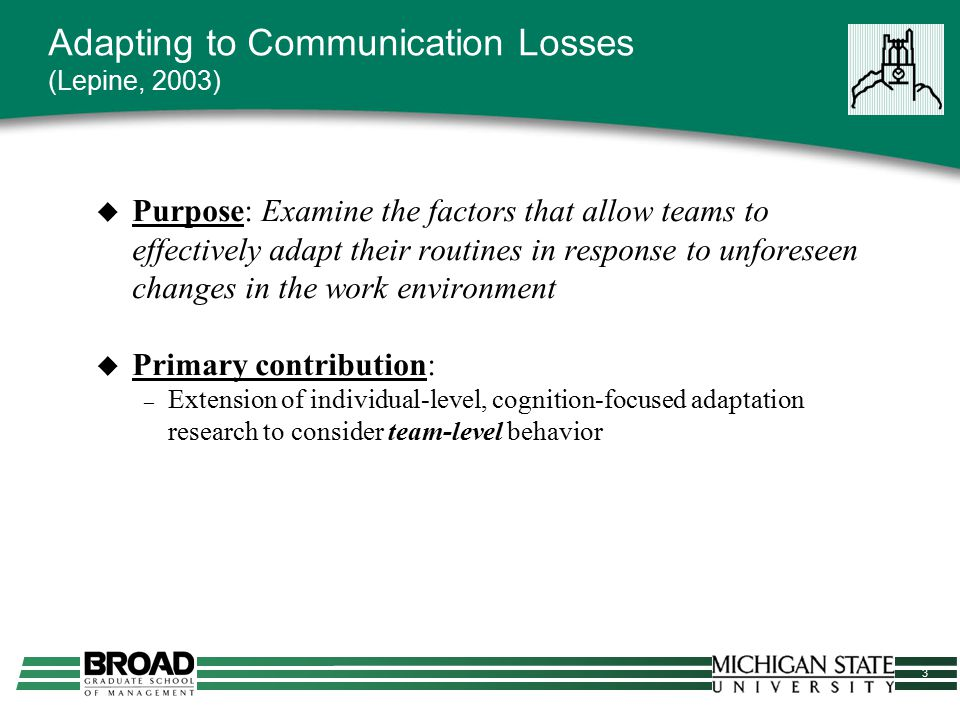 4 Adapting to Communication Losses Theory & Conceptual Model  Teams must be able to deal with unanticipated change and modify their routines (Argote & McGrath, 1993)  Key questions: – What variables predict the extent to which teams adjust their routines in response to unforeseen change.