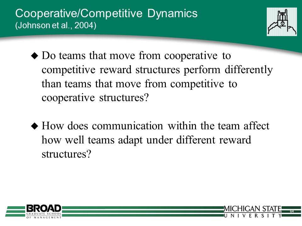 64 Cooperative/Competitive Dynamics (Johnson et al., 2004)  Do teams that move from cooperative to competitive reward structures perform differently