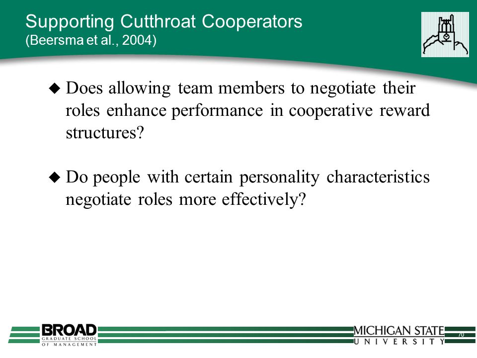 70 Supporting Cutthroat Cooperators (Beersma et al., 2004)  Does allowing team members to negotiate their roles enhance performance in cooperative re