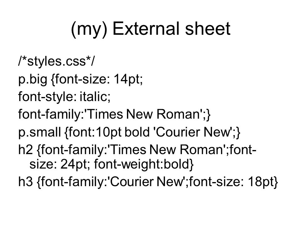 (my) External sheet /*styles.css*/ p.big {font-size: 14pt; font-style: italic; font-family: Times New Roman ;} p.small {font:10pt bold Courier New ;} h2 {font-family: Times New Roman ;font- size: 24pt; font-weight:bold} h3 {font-family: Courier New ;font-size: 18pt}