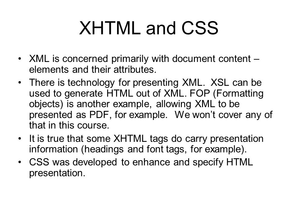 XHTML and CSS XML is concerned primarily with document content – elements and their attributes.