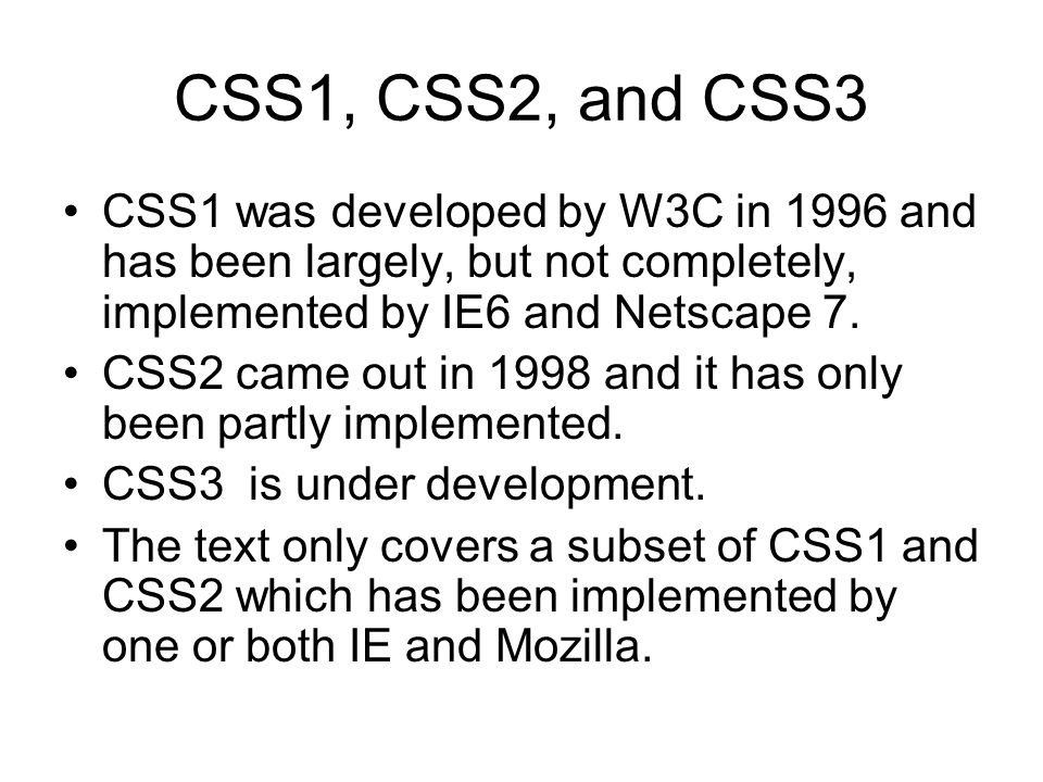 CSS1, CSS2, and CSS3 CSS1 was developed by W3C in 1996 and has been largely, but not completely, implemented by IE6 and Netscape 7.