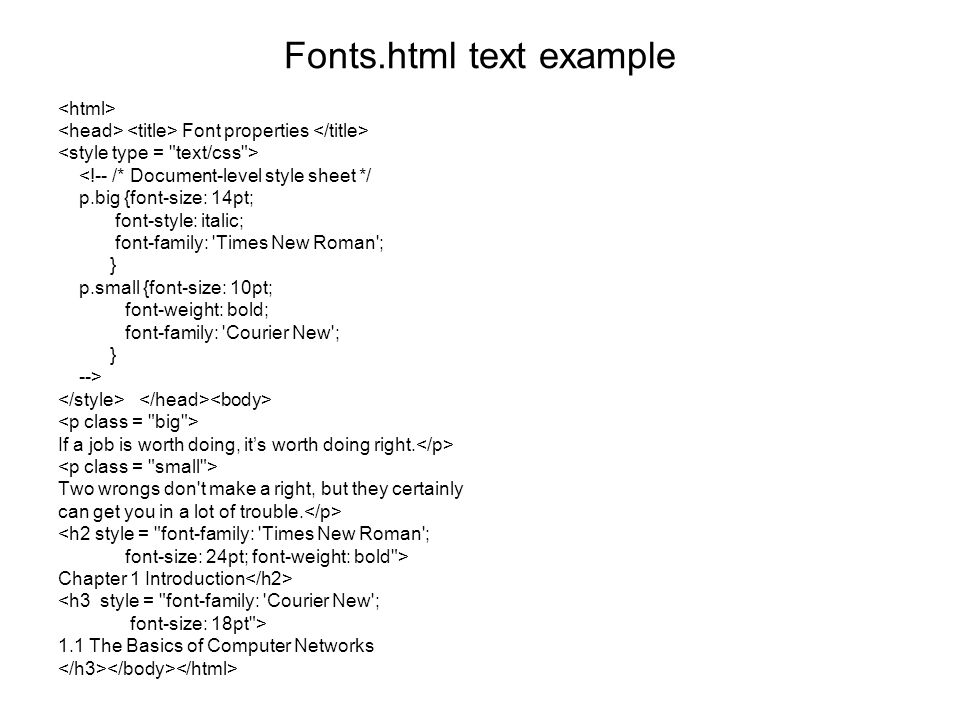 Fonts.html text example Font properties <!-- /* Document-level style sheet */ p.big {font-size: 14pt; font-style: italic; font-family: Times New Roman ; } p.small {font-size: 10pt; font-weight: bold; font-family: Courier New ; } --> If a job is worth doing, it's worth doing right.