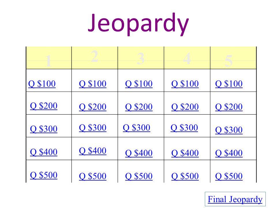 Jeopardy 1 2 34 5 Q $100 Q $200 Q $300 Q $400 Q $500 Q $100 Q $200 Q $300 Q $400 Q $500 Final Jeopardy