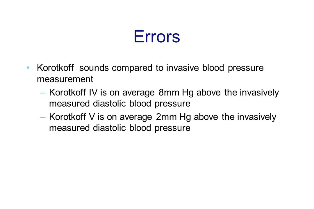 Errors Korotkoff sounds compared to invasive blood pressure measurement –Korotkoff IV is on average 8mm Hg above the invasively measured diastolic blood pressure –Korotkoff V is on average 2mm Hg above the invasively measured diastolic blood pressure