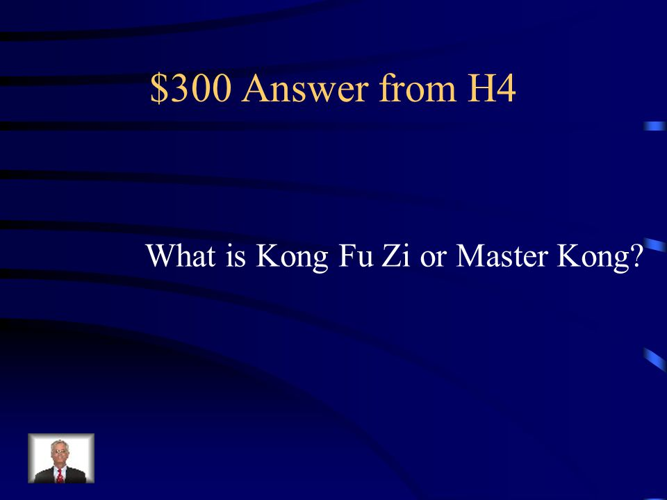 $300 Question from H4 Confucius is the Latinized version of His name.