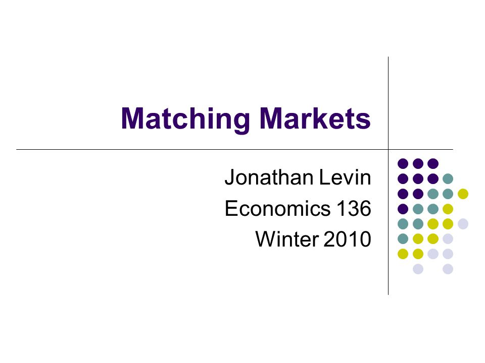 Matching Markets Jonathan Levin Economics 136 Winter 2010