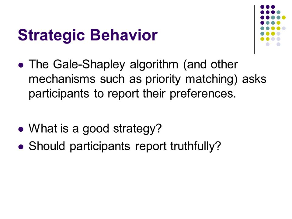 Strategic Behavior The Gale-Shapley algorithm (and other mechanisms such as priority matching) asks participants to report their preferences.