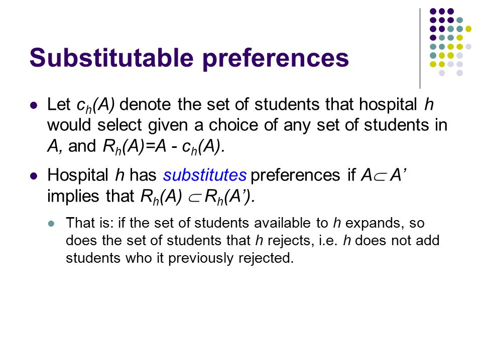 Substitutable preferences Let c h (A) denote the set of students that hospital h would select given a choice of any set of students in A, and R h (A)=A - c h (A).
