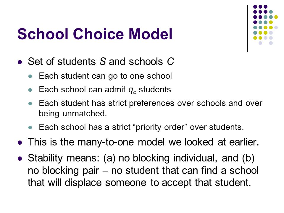 School Choice Model Set of students S and schools C Each student can go to one school Each school can admit q c students Each student has strict preferences over schools and over being unmatched.