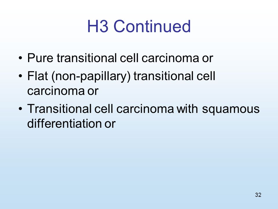 32 H3 Continued Pure transitional cell carcinoma or Flat (non-papillary) transitional cell carcinoma or Transitional cell carcinoma with squamous differentiation or