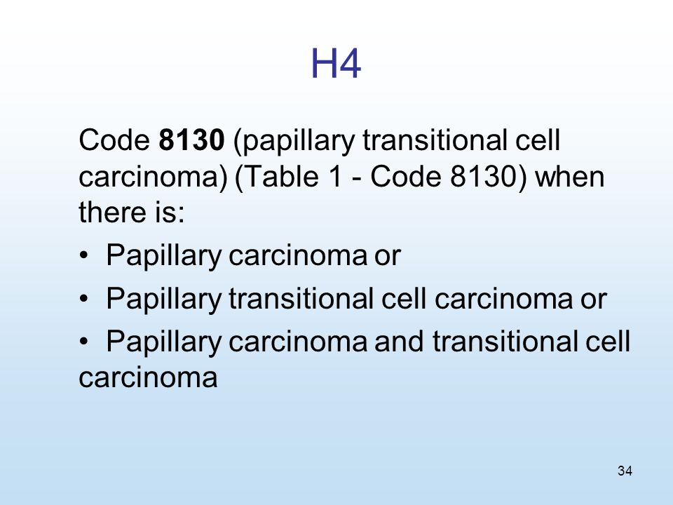 34 H4 Code 8130 (papillary transitional cell carcinoma) (Table 1 - Code 8130) when there is: Papillary carcinoma or Papillary transitional cell carcinoma or Papillary carcinoma and transitional cell carcinoma