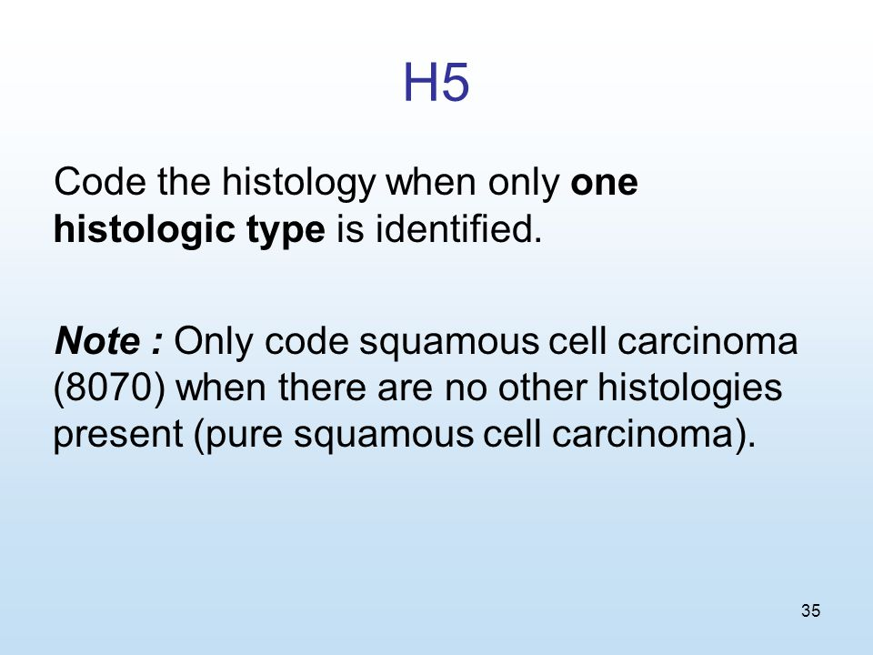 35 H5 Code the histology when only one histologic type is identified.