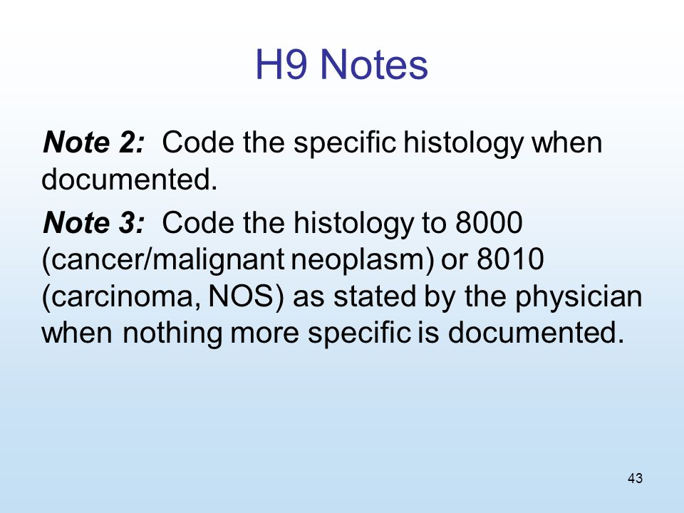 43 H9 Notes Note 2: Code the specific histology when documented.