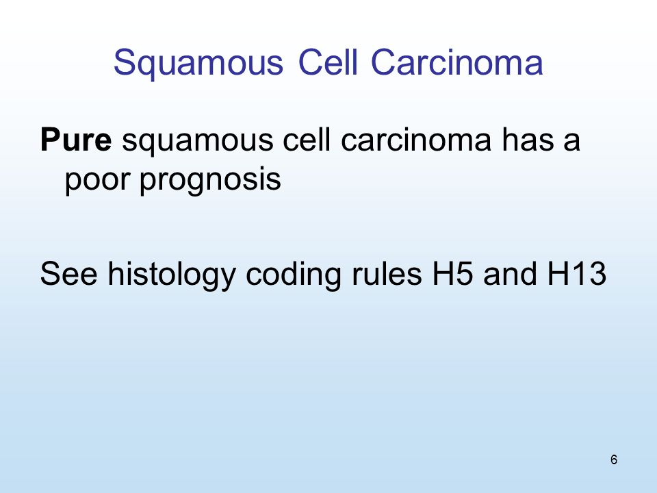6 Squamous Cell Carcinoma Pure squamous cell carcinoma has a poor prognosis See histology coding rules H5 and H13