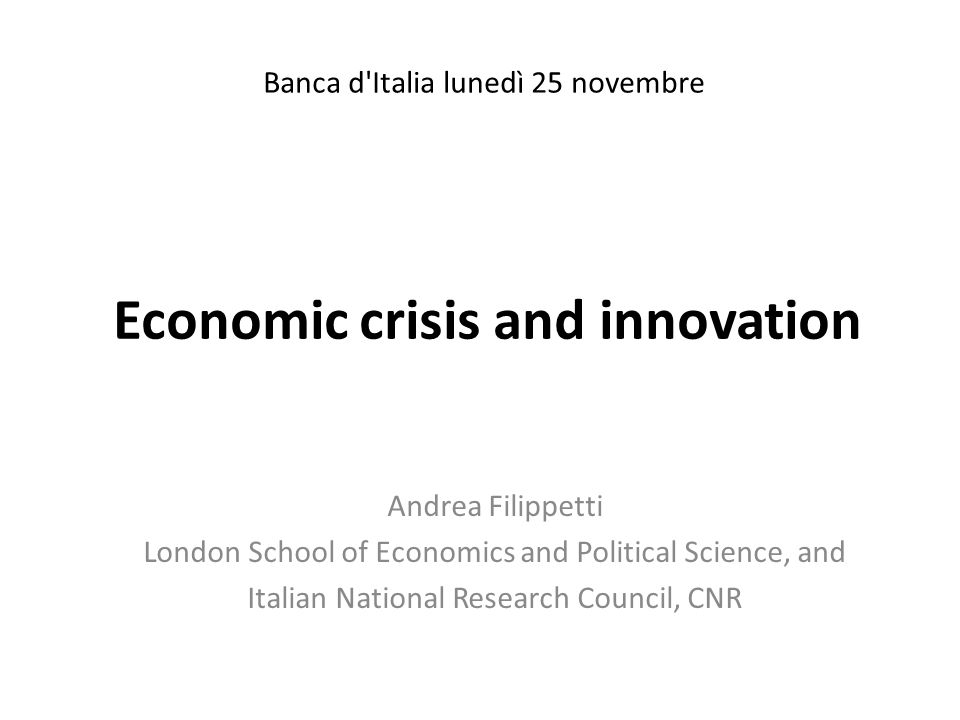 Economic crisis and innovation Andrea Filippetti London School of Economics and Political Science, and Italian National Research Council, CNR Banca d'
