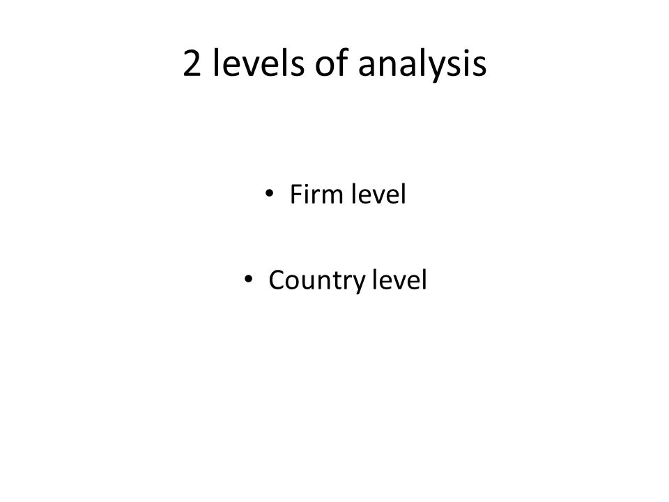 2 levels of analysis Firm level Country level