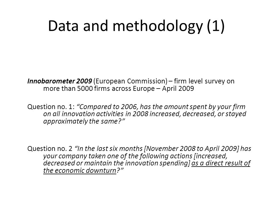 Data and methodology (1) Innobarometer 2009 (European Commission) – firm level survey on more than 5000 firms across Europe – April 2009 Question no.